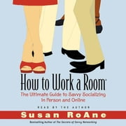 How to Work a Room - The Ultimate Guide to Savvy Socializing In Person and Online audiobook by Susan RoAne
