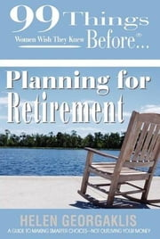 99 Things Women Wish They Knew Before Planning for Retirement ebook by Georgaklis, Helen