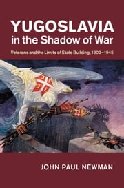 Yugoslavia in the Shadow of War - Veterans and the Limits of State Building, 1903–1945 ebook by John Paul Newman