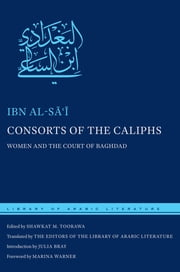 Consorts of the Caliphs - Women and the Court of Baghdad ebook by Ibn al-Sai,Shawkat M. Toorawa,Marina Warner,Julia Bray,The Editors of the Library of Arabic Literature