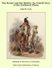 The Border and the Buffalo: An Untold Story of the Southwest Plains ebook by John R. Cook