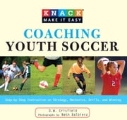Knack Coaching Youth Soccer - Step-by-Step Instruction on Strategy, Mechanics, Drills, and Winning ebook by D. W. Crisfield,Beth Balbierz