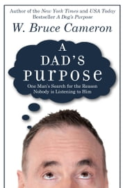 A Dad's Purpose - One Man's Search for the Reason Nobody is Listening to Him ebook by W. Bruce Cameron