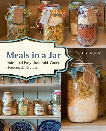 Meals in a Jar - Quick and Easy, Just-Add-Water, Homemade Recipes ebook by Julie Languille