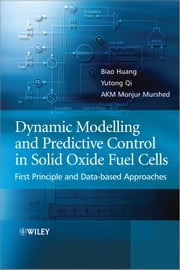 Dynamic Modeling and Predictive Control in Solid Oxide Fuel Cells - First Principle and Data-based Approaches ebook by Biao Huang,Yutong Qi,A. K. M. Monjur Murshed