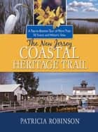 The New Jersey Coastal Heritage Trail: A Top to Bottom Tour of More Than 50 Scenic and Historic Sites ebook by Patricia Robinson