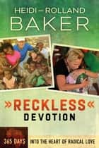 Reckless Devotion - 365 Days into the Heart of Radical Love ebook by Heidi Baker, Rolland Baker