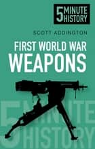 First World War Weapons: 5 Minute History ebook by Scott Addington