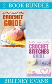 "(2 Book Bundle) ""Intermediate Crochet Guide"" & ""Intermediate Crochet Stitches Guide"" - How To Crochet, #4 ebook by Britney Evans"