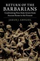 Return of the Barbarians - Confronting Non-State Actors from Ancient Rome to the Present ebook by Jakub J. Grygiel