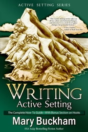 Writing Active Setting: the Complete How-to Guide with Bonus Section on Hooks - Writing Active Setting, #4 ebook by Mary Buckham