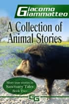 A Collection of Animal Stories - Sanctuary Tales, Volume II ebook by Giacomo Giammatteo