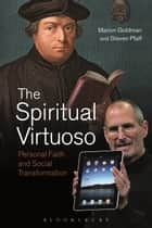 The Spiritual Virtuoso - Personal Faith and Social Transformation ebook by Marion Goldman, Steven Pfaff