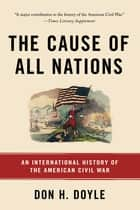 The Cause of All Nations - An International History of the American Civil War ebook by Don H. Doyle