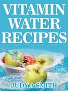 Vitamin Water Recipes: Stay Healthy and Hydrated With Homemade Vitamin Water!! ebook by Judy A Smith