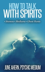 How To Talk With Spirits: Séances • Mediums • Ghost Hunts ebook by June Ahern