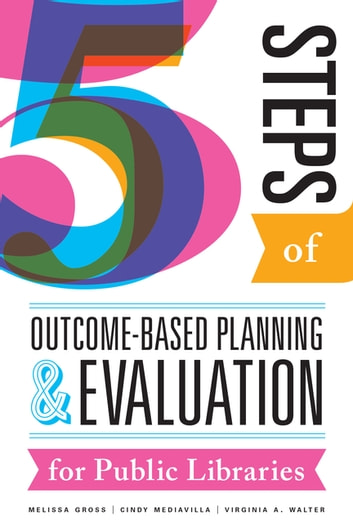 Five Steps of Outcome-Based Planning and Evaluation for Public Libraries ebook by Gross,Mediavilla