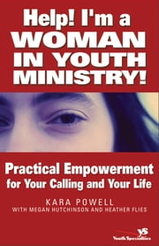 Help! I'm a Woman in Youth Ministry! - Practical Empowerment for Your Calling and Your Life ebook by Kara E. Powell,Megan Hutchinson,Heather Flies