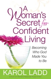 A Woman's Secret for Confident Living - Becoming Who God Made You to Be ebook by Karol Ladd