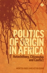 Politics of Origin in Africa - Autochthony, Citizenship and Conflict ebook by Morten Bøås,Kevin C. Dunn