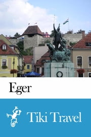 Eger (Hungary) Travel Guide - Tiki Travel ebook by Tiki Travel