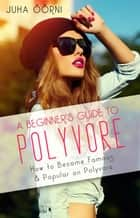 A Beginner's Guide to Polyvore - How to Become Famous & Popular on Polyvore ebook by Juha Öörni