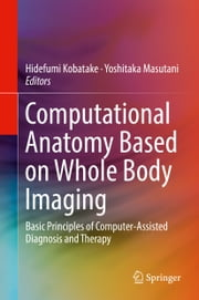 Computational Anatomy Based on Whole Body Imaging - Basic Principles of Computer-Assisted Diagnosis and Therapy ebook by