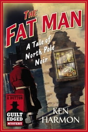 The Fat Man - A Tale of North Pole Noir (A Dutton Guilt Edged Mystery) ebook by Ken Harmon