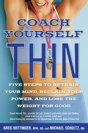 Coach Yourself Thin: Five Steps to Retrain Your Mind, Reclaim Your Power, and Lose the Weight for Good - Five Steps to Retrain Your Mind, Reclaim Your Power, and Lose the Weight for Good ebook by Greg Hottinger MPH RD, Michael Scholtz MA