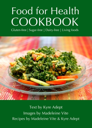 Food for Health Cookbook - Gluten-free, Sugar-free, Dairy-free Living Foods ebook by Kyre Adept,Madeleine Vite