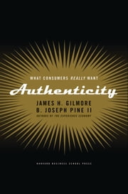 Authenticity - What Consumers Really Want ebook by James H. Gilmore,B. Joseph Pine II
