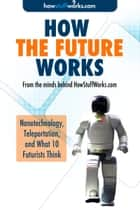 How the Future Works: Nanotechnology, Teleportation, and What 10 Futurists Think ebook by HowStuffWorks.com