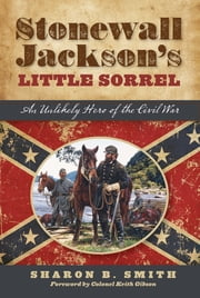 Stonewall Jackson's Little Sorrel - An Unlikely Hero of the Civil War ebook by Sharon B. Smith