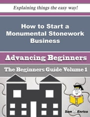 How to Start a Monumental Stonework Business (Beginners Guide) ebook by Ashley Herrick,Sam Enrico