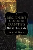 A Beginner's Guide to Dante's Divine Comedy ebook by Jason M. Baxter