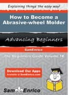 How to Become a Abrasive-wheel Molder - How to Become a Abrasive-wheel Molder ebook by Tanisha Landry