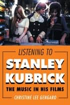 Listening to Stanley Kubrick - The Music in His Films ebook by