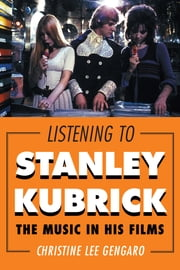 Listening to Stanley Kubrick - The Music in His Films ebook by Christine Lee Gengaro