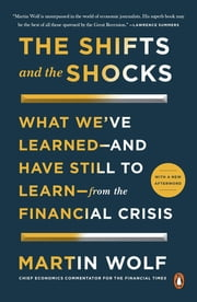 The Shifts and the Shocks - What We've Learned--and Have Still to Learn--from the Financial Crisis ebook by Martin Wolf