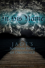 In His Name - Jade's Narrow Path of Obedience ebook by John Arthur