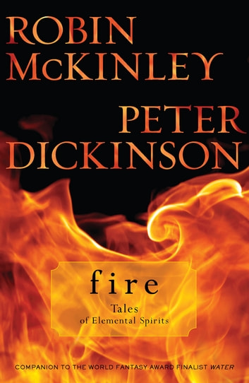 Fire: Tales of Elemental Spirits eBook by Robin Mckinley,Peter Dickinson