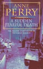 A Sudden Fearful Death (William Monk Mystery, Book 4) - A shocking murder from the depths of Victorian London ebook by Anne Perry