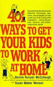 401 Ways to Get Your Kids to Work at Home - Household tested and proven effective! Techniques, tips, tricks, and strategies on how to get your kids to share the housework...and in the process become self-reliant, responsible adults ebook by Bonnie Runyan McCullough, Susan Walker Monson