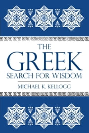 The Greek Search for Wisdom ebook by Michael K. Kellogg