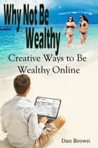 Why Not Be Wealthy: Creative Ways to Create Wealth Online ebook by Dan Brown