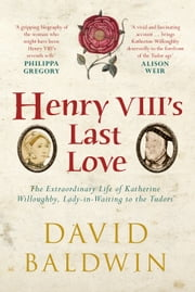 Henry VIII's Last Love - The Extraordinary Life of Katherine Willoughby, Lady-in-Waiting to the Tudors ebook by David Baldwin