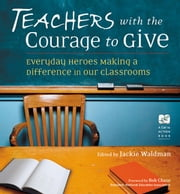 Teachers With the Courage to Give: Everyday Heroes Making a Difference in Our Classrooms ebook by Jackie Waldman