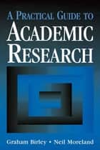 A Practical Guide to Academic Research ebook by Birley, Graham (Head, Education Research Unit, University of Wolverhampton),Moreland, Neil (Associate Dean, School of Education, University of Wolverhampton)