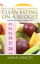 How To Take Charge Of Your Diet: Clean Eating On A Budget - The Pros And Cons Of Eating Clean ebook by Anna Gracey