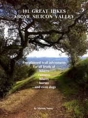 101 Great Hikes Above Silicon Valley: Pre-planned trail adventures for all ability levels of hikers, runners, bikers, horses...and even dogs ebook by Miriam Nuney